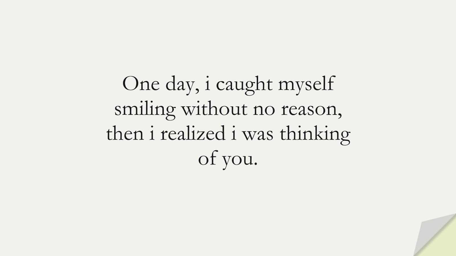 One day, i caught myself smiling without no reason, then i realized i was thinking of you.FALSE