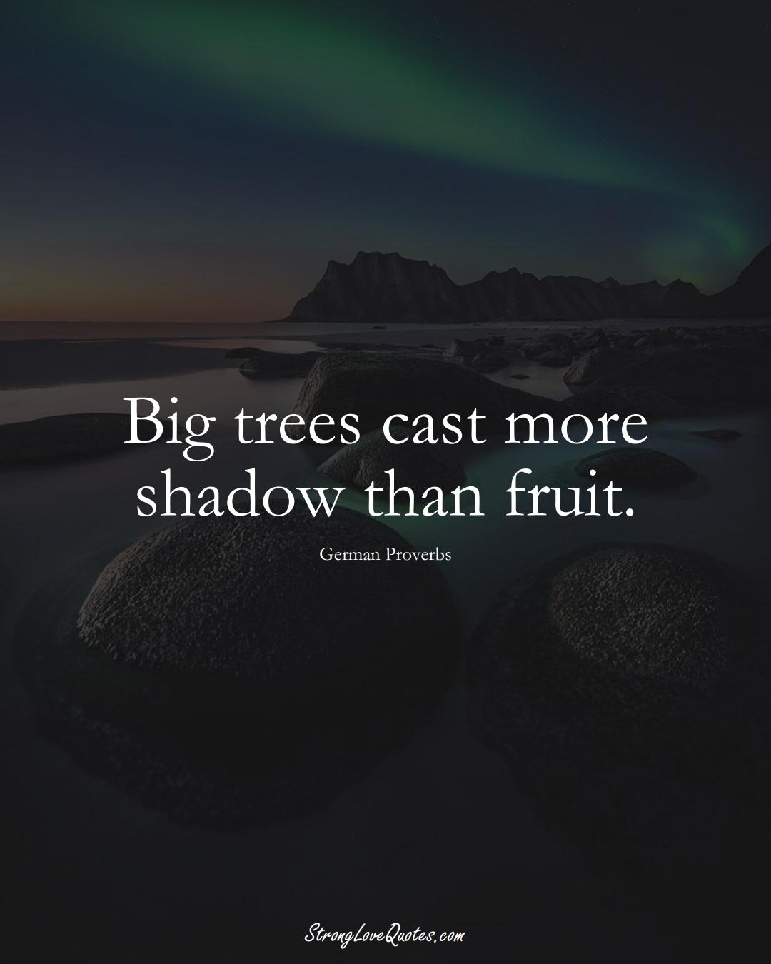 Big trees cast more shadow than fruit. (German Sayings);  #EuropeanSayings
