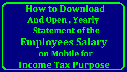 How to Download and Open , Salary Yearly Statement on Mobile for Income Tax Purpose Download Month wise Salary Particulars for the Financial Year Employees and Teachers in AP and Telangana have to estimate their Income Tax Every Year. They should know their Salary Year Month wise Details of Earnings and Deductions to prepare Incoma Tax Assessment. Most of the Employees and Teachers dont know How to Download Salary Financial Year Statement to Know Credits and Debits Month wise Details.how-to-download-and-open-salary-yearly-statement-particulars-details-on-mobile-open-for-income-tax-purpose/2018/01/how-to-download-and-open-salary-yearly-statement-particulars-details-on-mobile-open-for-income-tax-purpose.html