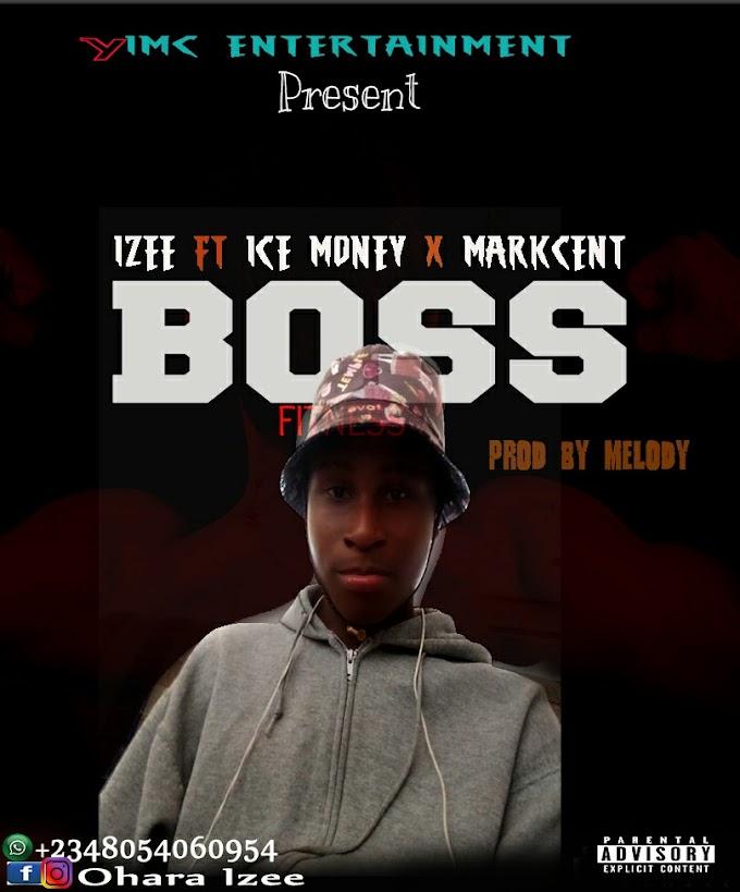 [Music] Izee ft Ice Money x Markcent - Boss [Prod by Melody]