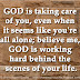 GOD is taking care of you, even when it seems like your all alone; believe me, GOD is working hard behind the scenes of your life.