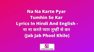 Na Na Karte Pyar Tumhin Se Kar Lyrics In Hindi And English - ना ना करते प्यार तुम्हीं से कर (Jab Jab Phool Khile)