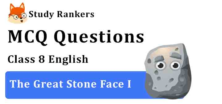 MCQ Questions for Class 8 English Chapter 9 The Great Stone Face I Honeydew