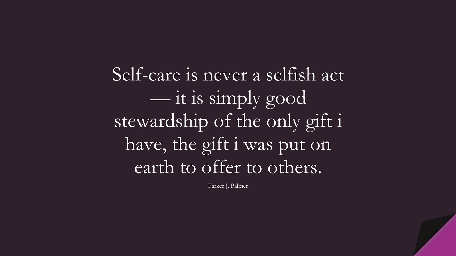 Self-care is never a selfish act — it is simply good stewardship of the only gift i have, the gift i was put on earth to offer to others. (Parker J. Palmer);  #SelfEsteemQuotes