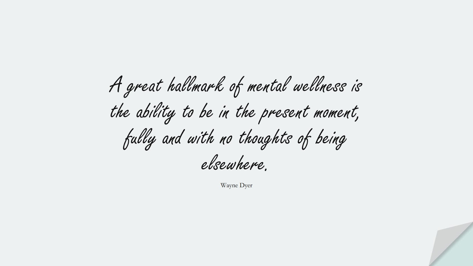 A great hallmark of mental wellness is the ability to be in the present moment, fully and with no thoughts of being elsewhere. (Wayne Dyer);  #HealthQuotes