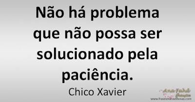 Não há problema que não possa ser solucionado pela paciência. Chico Xavier