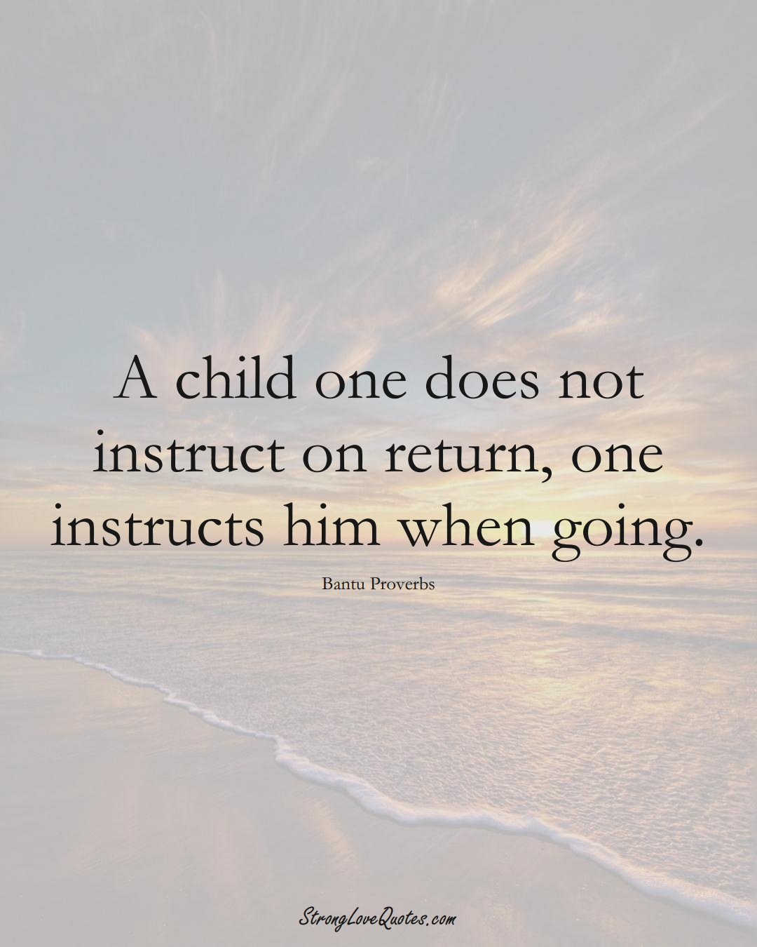 A child one does not instruct on return, one instructs him when going. (Bantu Sayings);  #aVarietyofCulturesSayings