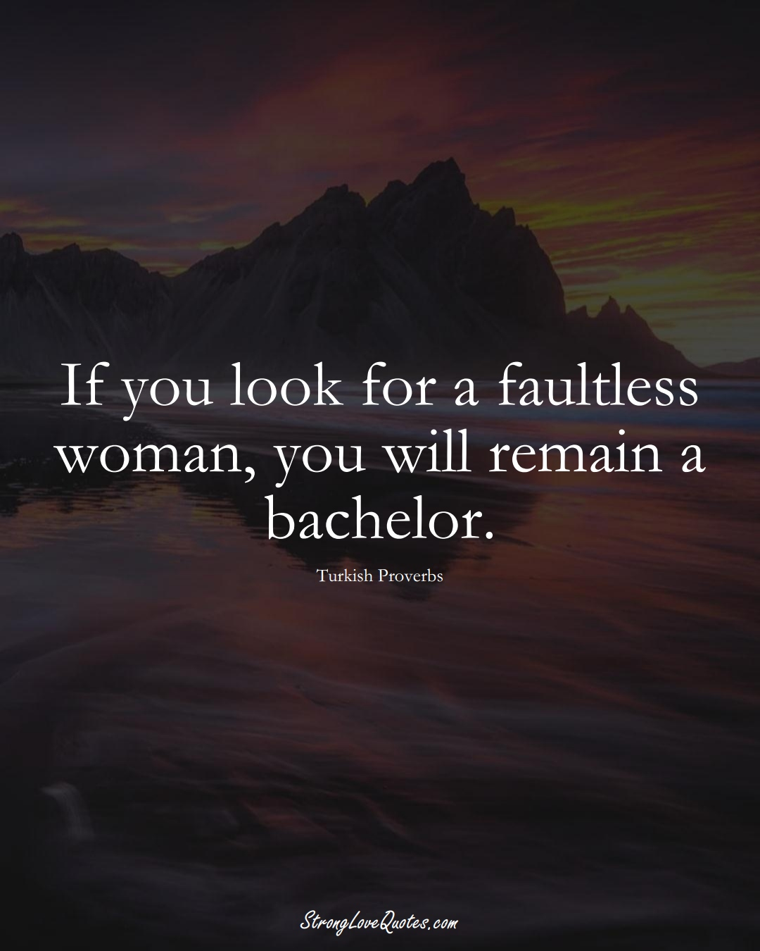 If you look for a faultless woman, you will remain a bachelor. (Turkish Sayings);  #MiddleEasternSayings
