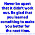 Never be upset that it didn't work out. Be glad that you learned something to make you better for the next time.