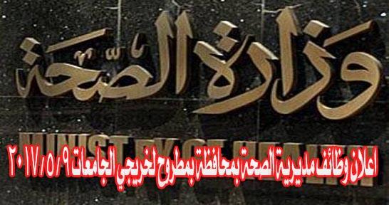 اعلان وظائف مديرية الصحة بمحافظة بمطروح لخريجي الجامعات 9 / 5 / 2017