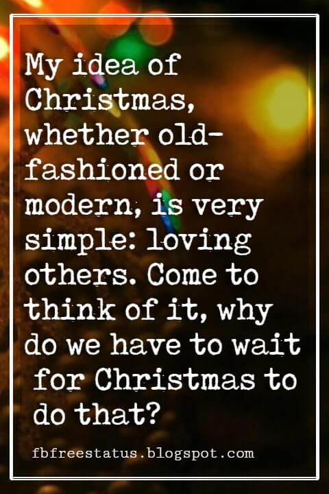 """Inspirational Christmas Quotes, """"My idea of Christmas, whether old-fashioned or modern, is very simple: loving others. Come to think of it, why do we have to wait for Christmas to do that?"""" - Bob Hope"""