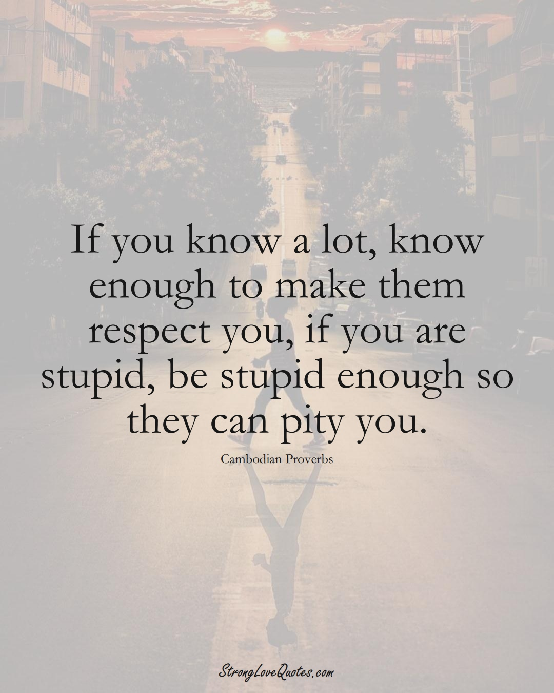 If you know a lot, know enough to make them respect you, if you are stupid, be stupid enough so they can pity you. (Cambodian Sayings);  #AsianSayings
