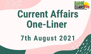 Current Affairs One-Liner: 7th August 2021