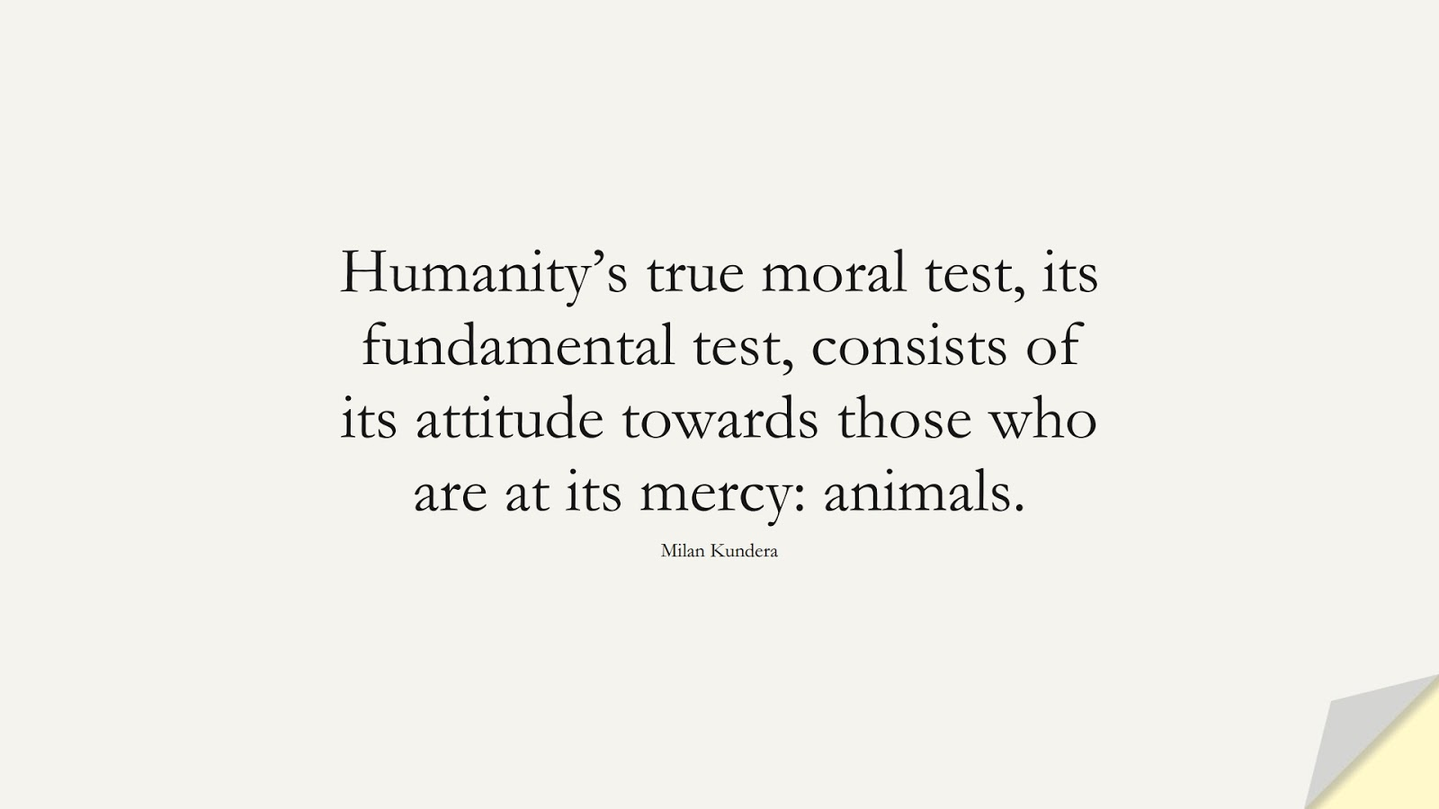 Humanity's true moral test, its fundamental test, consists of its attitude towards those who are at its mercy: animals. (Milan Kundera);  #HumanityQuotes