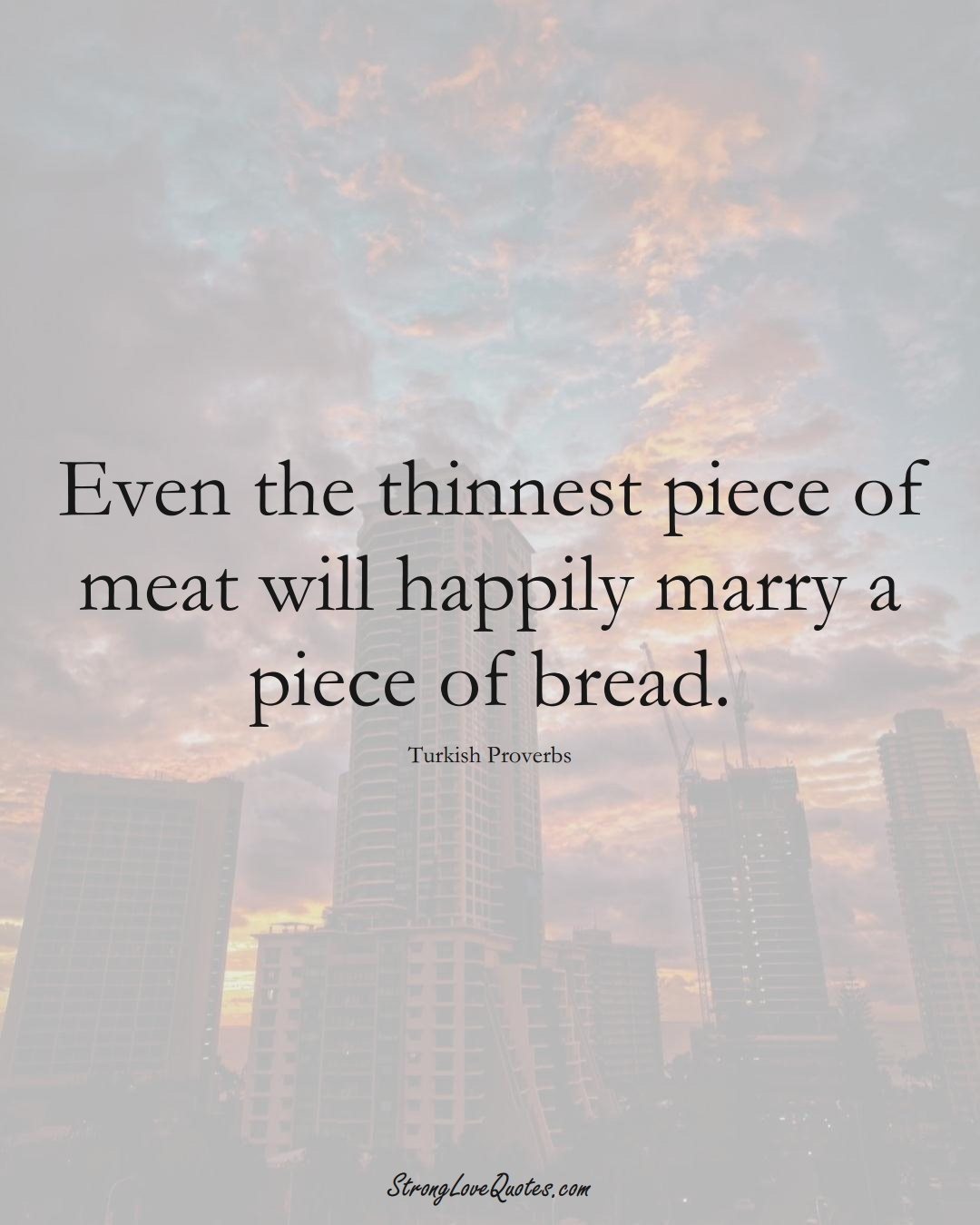Even the thinnest piece of meat will happily marry a piece of bread. (Turkish Sayings);  #MiddleEasternSayings