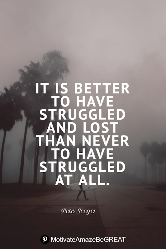 "Inspirational Quotes About Life And Struggles: ""It is better to have struggled and lost than never to have struggled at all."" - Pete Seeger"