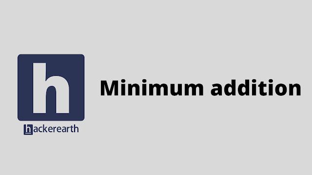 HackerEarth Minimum addition problem solution