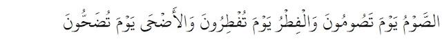 Puasa kalian ditetapkan tatkala mayoritas kalian berpuasa, hari raya Idul Fithri ditetapkan tatkala mayoritas kalian berhari raya, dan Idul Adha ditetapkan tatkala mayoritas kalian beridul Adha