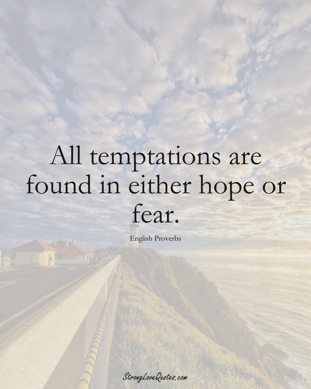 All temptations are found in either hope or fear. (English Sayings);  #EuropeanSayings