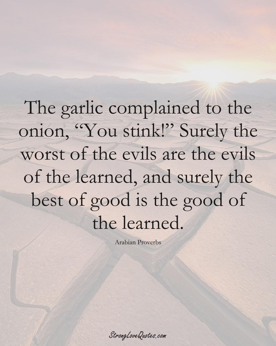 """The garlic complained to the onion, """"You stink!"""" Surely the worst of the evils are the evils of the learned, and surely the best of good is the good of the learned. (Arabian Sayings);  #aVarietyofCulturesSayings"""