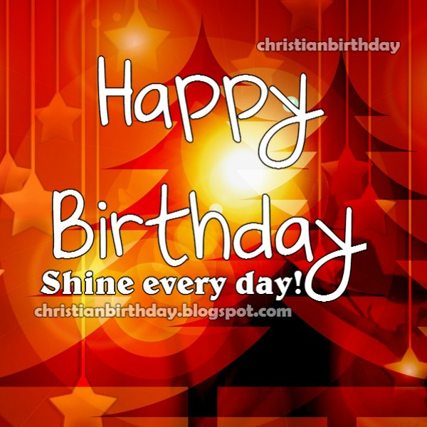Happy Birthday. Shine! Christian Card. Free quotes, free image with nice message for friend, sister, brother, son, daughter. Birthday image.