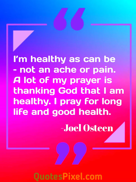"""I'm healthy as can be – not an ache or pain. A lot of my prayer is thanking God that I am healthy. I pray for long life and good health."" -Joel Osteen"