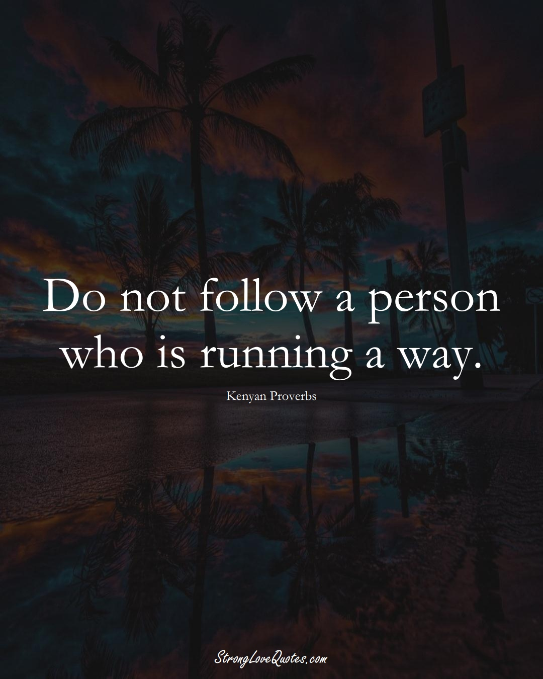 Do not follow a person who is running a way. (Kenyan Sayings);  #AfricanSayings