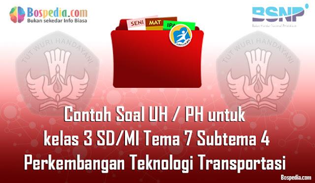 Contoh Soal UH / PH untuk kelas 3 SD/MI Tema 7 Subtema 4 Perkembangan Teknologi Transportasi