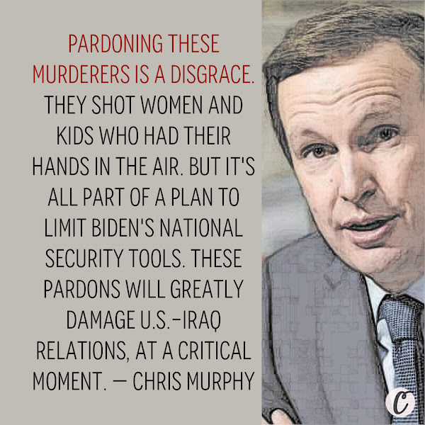 Pardoning these murderers is a disgrace. They shot women and kids who had their hands in the air. But it's all part of a plan to limit Biden's national security tools. These pardons will greatly damage U.S.-Iraq relations, at a critical moment. — Democratic Sen. Chris Murphy of Connecticut