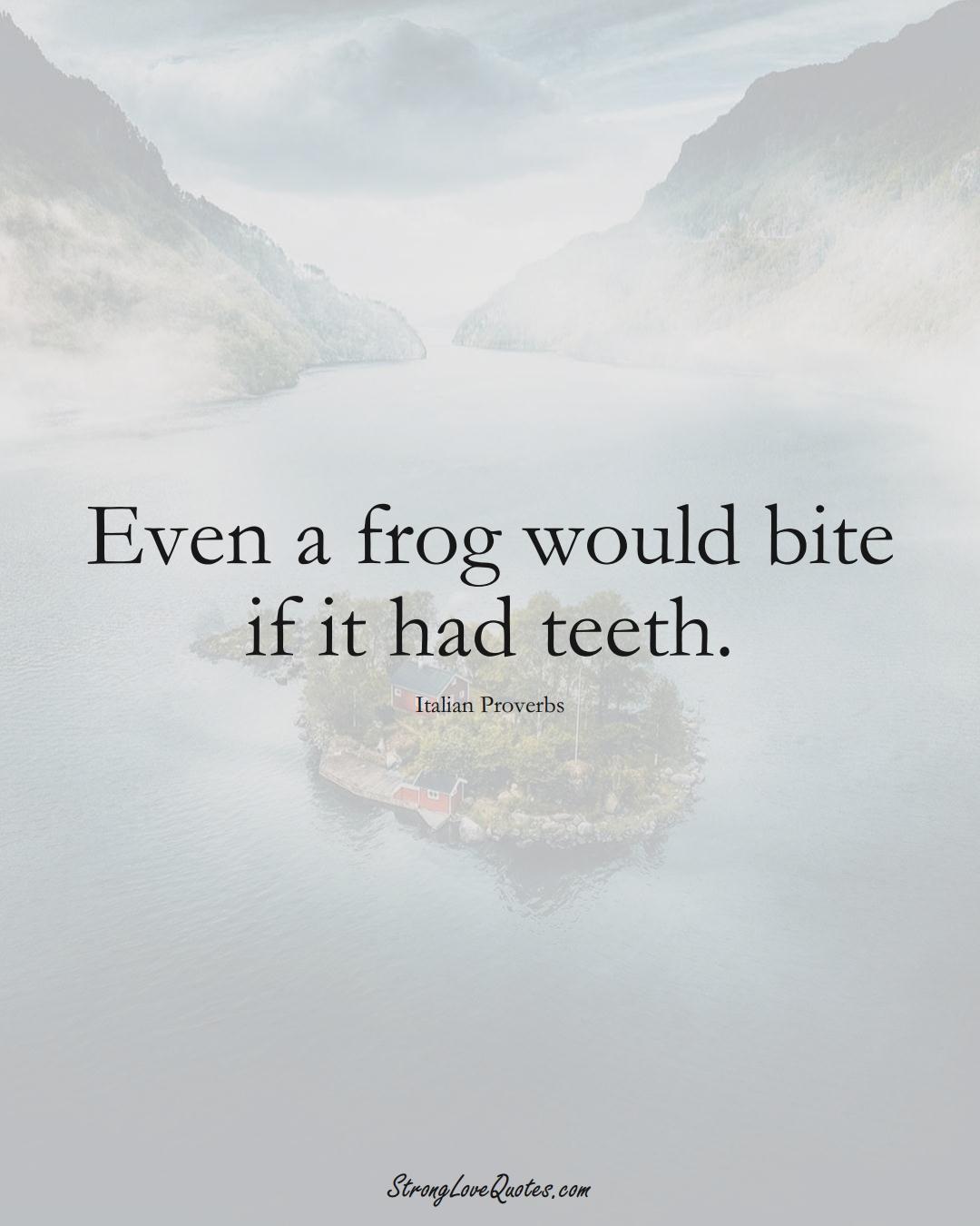 Even a frog would bite if it had teeth. (Italian Sayings);  #EuropeanSayings