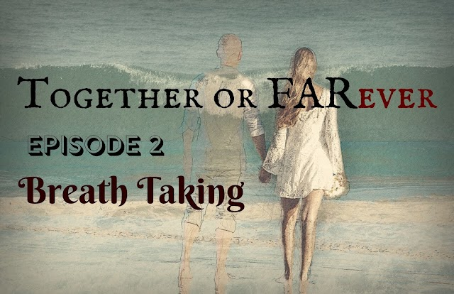 Together or FARever | Episode 2-Breath Taking