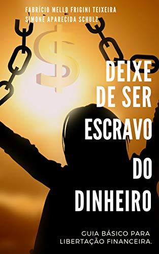 DEIXE DE SER ESCRAVO DO DINHEIRO: Guia Básico para Libertação Financeira