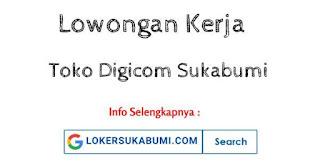 Lowongan Kerja Toko Digicom Sukabumi Terbaru