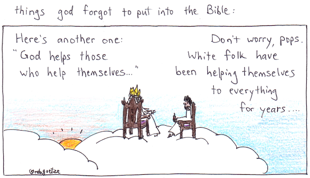 "caption: things god forgot to put into the bible. Picture of clouds with god sitting on throne, jesus on a chair beside him. God says, ""Here's another one: 'God helps those who help themselves...'"". Jesus replies, ""Don't worry, pops. White folk have been helping themselves to everything for years..."". Concept and drawing by rob goetze"