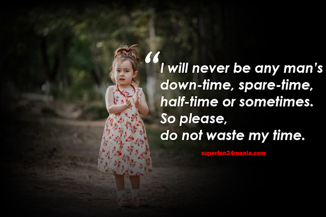 I will never be any man's down-time, spare-time, half-time or sometimes. So please, do not waste my time.