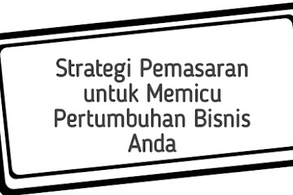Strategi Pemasaran untuk Memicu Pertumbuhan Bisnis Anda