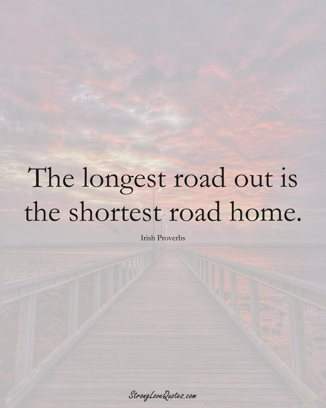 The longest road out is the shortest road home. (Irish Sayings);  #EuropeanSayings