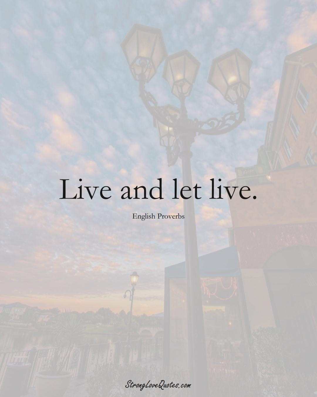 Live and let live. (English Sayings);  #EuropeanSayings