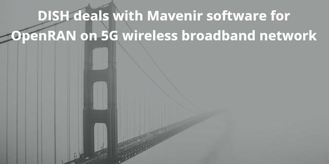 DISH deals with Mavenir software for Cloud-native OpenRAN for 5G Wireless Broadband Network