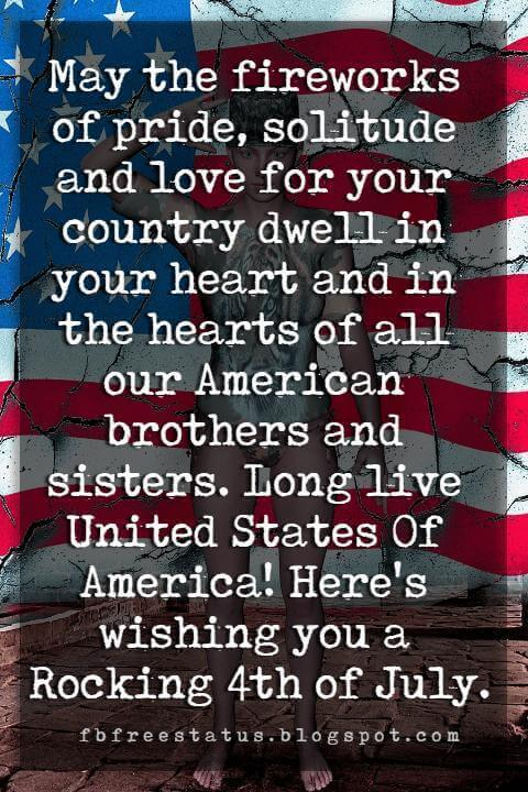 happy 4th of july message, May the fireworks of pride, solitude and love for your country dwell in your heart and in the hearts of all our American brothers and sisters. Long live United States Of America! Here's wishing you a Rocking 4th of July.