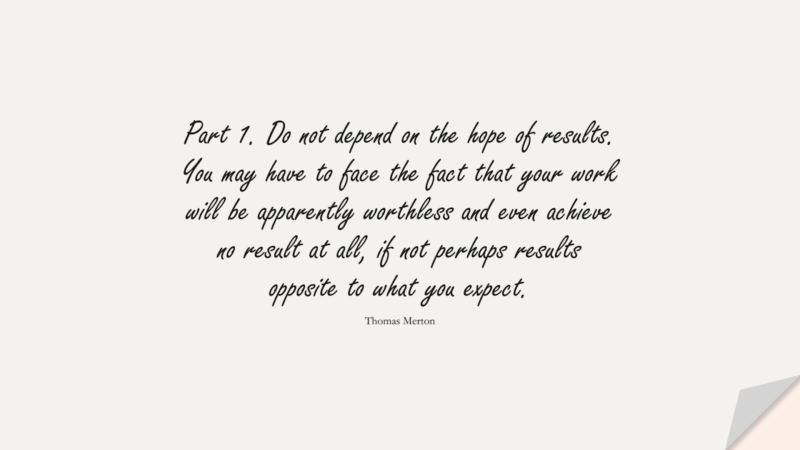 Part 1. Do not depend on the hope of results. You may have to face the fact that your work will be apparently worthless and even achieve no result at all, if not perhaps results opposite to what you expect. (Thomas Merton);  #HopeQuotes