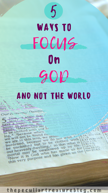 5 Ways to focus on God and not the world