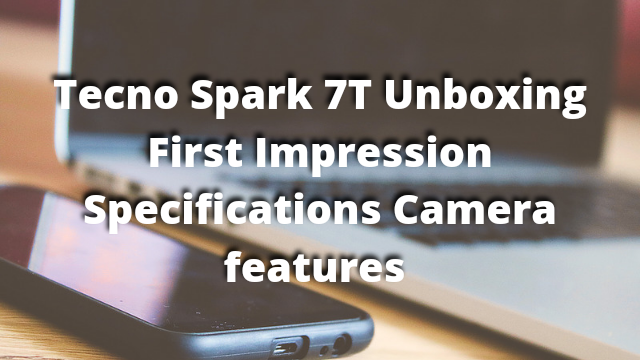 Tecno Spark 7T Unboxing First Impression Specifications Camera And Features