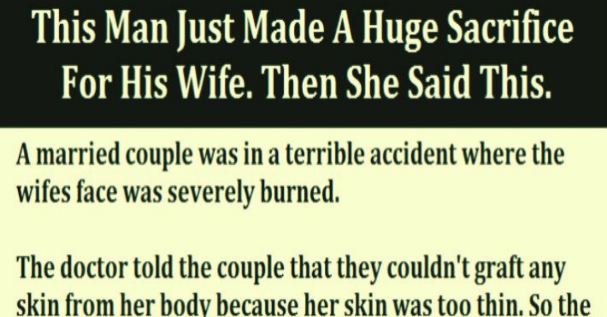 """A married couple was in a terrible accident where the woman's face was severely burned. The doctor told the husband that they couldn't graft any skin from her body because she was too skinny. So the husband offered to donate some of his own skin. However, the only skin on his body that the doctor felt was suitable would have to come from his buttocks. The husband and wife agreed that they would tell no one about where the skin came from, and requested that the doctor also honor their secret. After all, this was a very delicate matter. After the surgery was completed, everyone was astounded at the woman's new beauty. She looked more beautiful than she ever had before! All her friends and relatives just went on and on about her youthful beauty! One day, she was alone with her husband, and she was overcome with emotion at his sacrifice. She said, """"Dear, I just want to thank you for everything you did for me. There is no way I could ever repay you."""" """"My darling,"""" he replied, """"think nothing of it. I get all the thanks I need every time I see your mother kiss you on the cheek."""""""