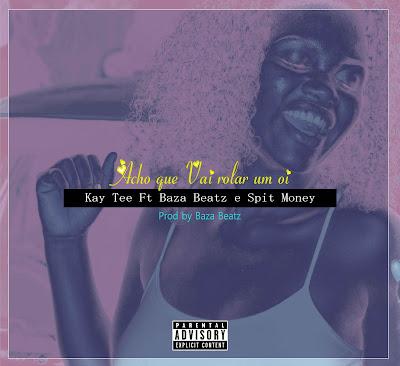 Kay Tee Ft. Baza Beatz & Spit Money - Acho Que Vai Rolar Um Oi (Prod by BazaBeatz)