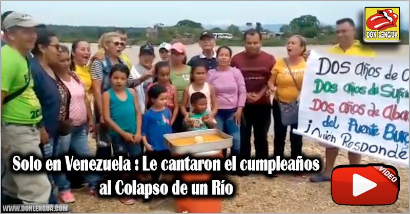 Solo en Venezuela : Le cantaron el cumpleaños al Colapso de un Río