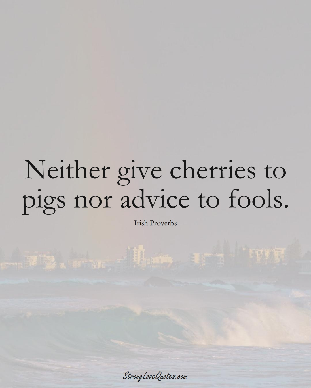 Neither give cherries to pigs nor advice to fools. (Irish Sayings);  #EuropeanSayings