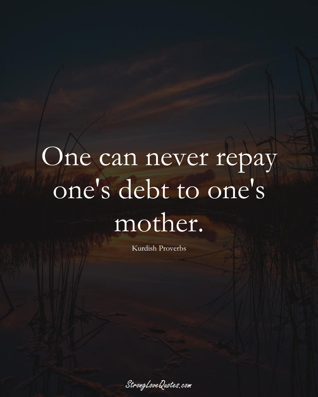 One can never repay one's debt to one's mother. (Kurdish Sayings);  #aVarietyofCulturesSayings