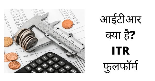 ITR क्या होता है? - जानिए ITR फुलफॉर्म इंन हिंदी