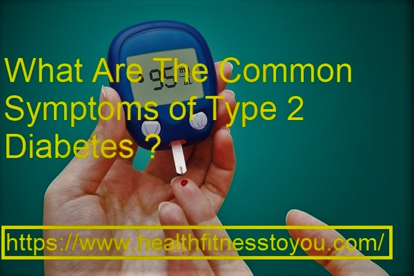 What Are The Common Symptoms of Type 2 Diabetes